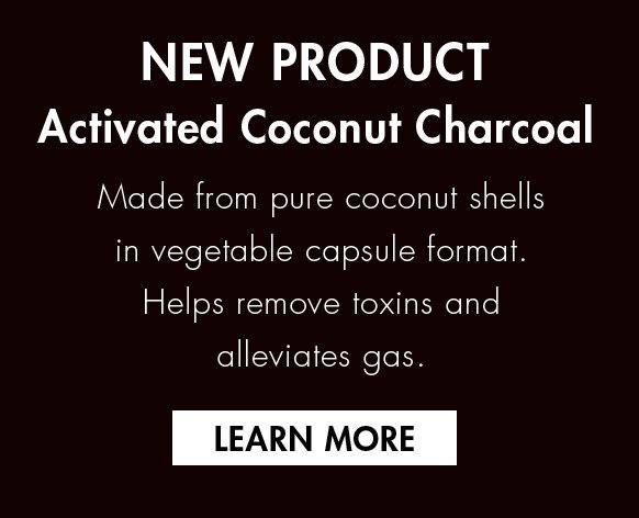 NEW PRODUCT Activated Coconut Charcoal Made from pure coconut shells in vegetable capsule format. Helps remove toxins and alleviates gas.